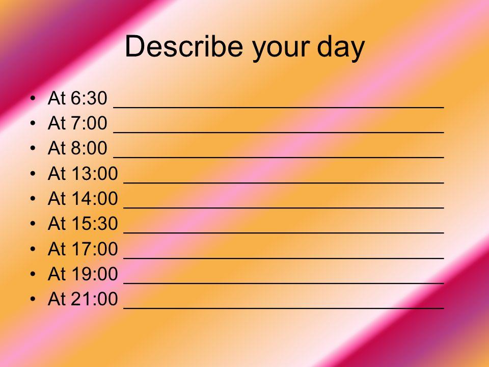 Describe your day At 6:30 _______________________________ At 7:00 _______________________________ At 8:00 _______________________________ At 13:00 ______________________________ At 14:00 ______________________________ At 15:30 ______________________________ At 17:00 ______________________________ At 19:00 ______________________________ At 21:00 ______________________________
