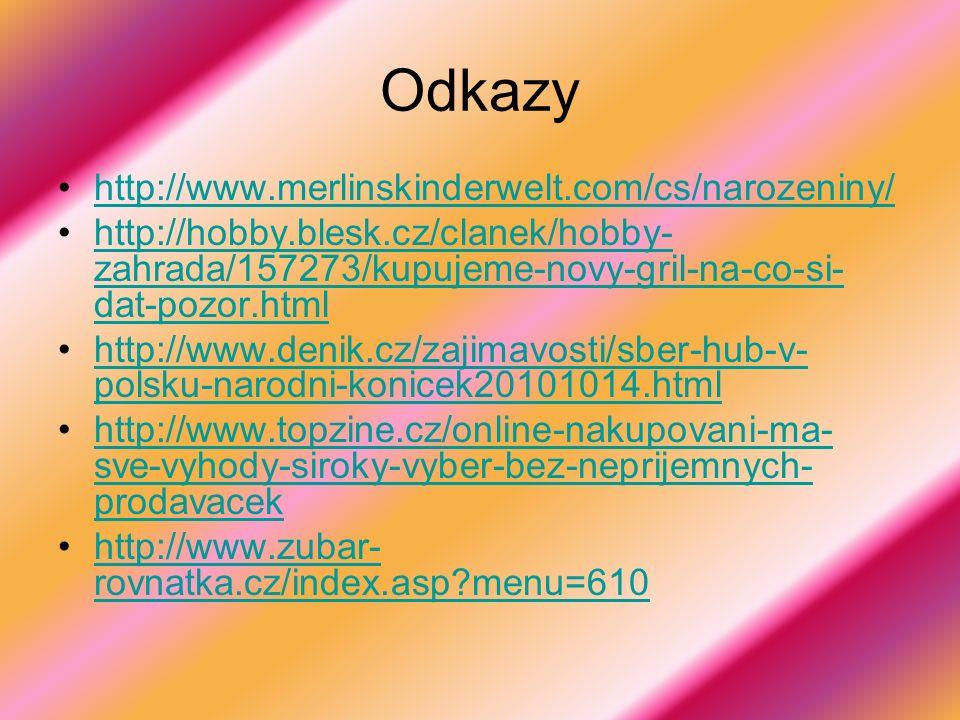 Odkazy http://www.merlinskinderwelt.com/cs/narozeniny/ http://hobby.blesk.cz/clanek/hobby- zahrada/157273/kupujeme-novy-gril-na-co-si- dat-pozor.htmlhttp://hobby.blesk.cz/clanek/hobby- zahrada/157273/kupujeme-novy-gril-na-co-si- dat-pozor.html http://www.denik.cz/zajimavosti/sber-hub-v- polsku-narodni-konicek20101014.htmlhttp://www.denik.cz/zajimavosti/sber-hub-v- polsku-narodni-konicek20101014.html http://www.topzine.cz/online-nakupovani-ma- sve-vyhody-siroky-vyber-bez-neprijemnych- prodavacekhttp://www.topzine.cz/online-nakupovani-ma- sve-vyhody-siroky-vyber-bez-neprijemnych- prodavacek http://www.zubar- rovnatka.cz/index.asp?menu=610http://www.zubar- rovnatka.cz/index.asp?menu=610