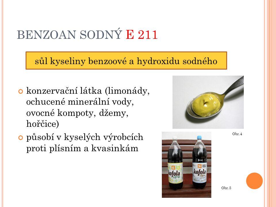 BENZOAN SODNÝ E 211 konzervační látka (limonády, ochucené minerální vody, ovocné kompoty, džemy, hořčice) působí v kyselých výrobcích proti plísním a kvasinkám sůl kyseliny benzoové a hydroxidu sodného Obr.4 Obr.5