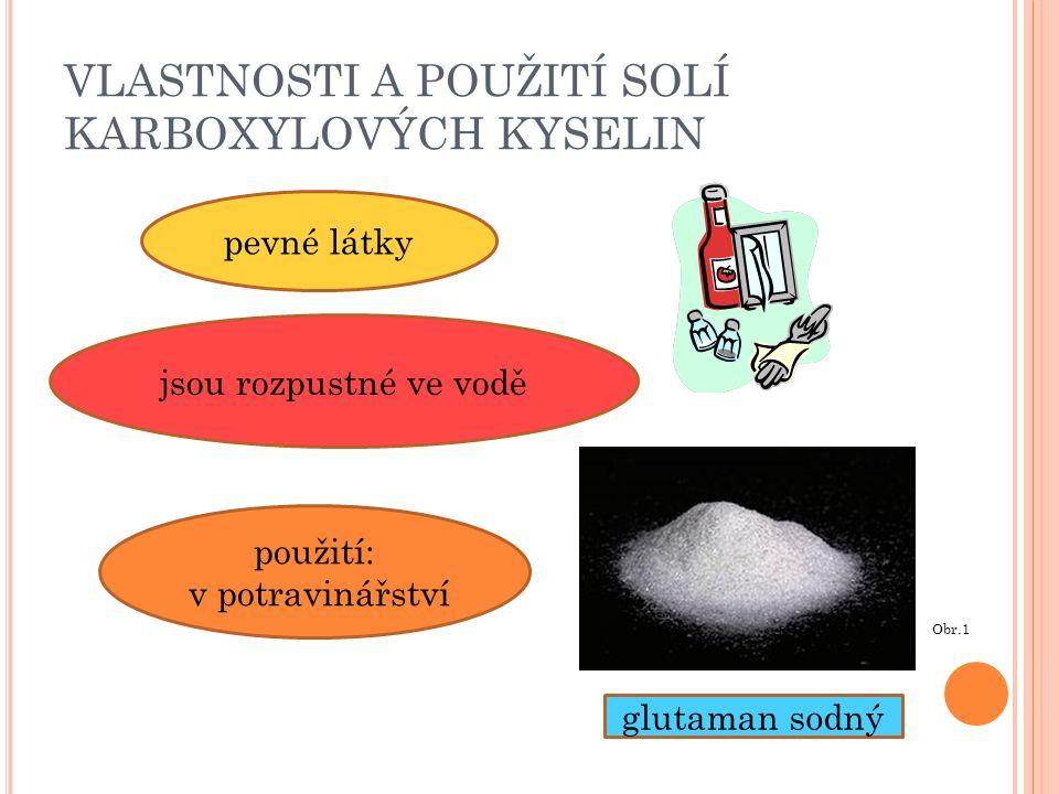 VLASTNOSTI A POUŽITÍ SOLÍ KARBOXYLOVÝCH KYSELIN glutaman sodný pevné látky jsou rozpustné ve vodě použití: v potravinářství Obr.1