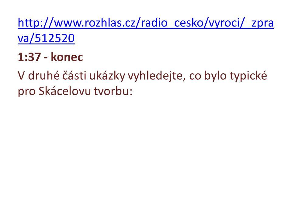 http://www.rozhlas.cz/radio_cesko/vyroci/_zpra va/512520 1:37 - konec V druhé části ukázky vyhledejte, co bylo typické pro Skácelovu tvorbu: