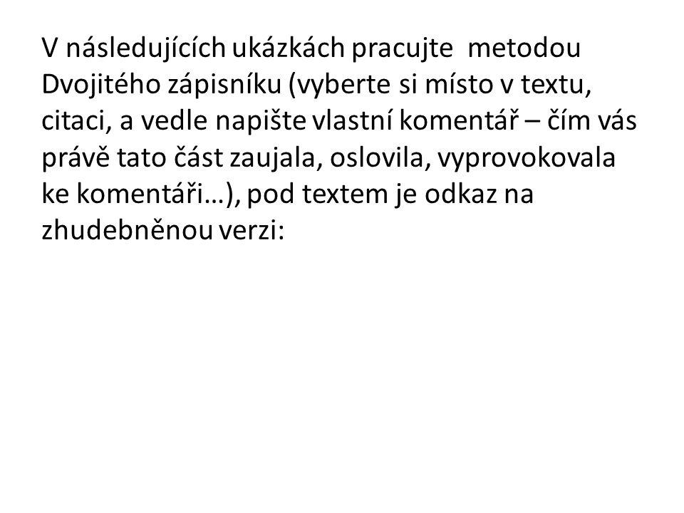 V následujících ukázkách pracujte metodou Dvojitého zápisníku (vyberte si místo v textu, citaci, a vedle napište vlastní komentář – čím vás právě tato část zaujala, oslovila, vyprovokovala ke komentáři…), pod textem je odkaz na zhudebněnou verzi: