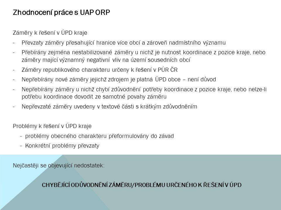 Zhodnocení práce s UAP ORP Záměry k řešení v ÚPD kraje -Převzaty záměry přesahující hranice více obcí a zároveň nadmístního významu -Přebírány zejména nestabilizované záměry u nichž je nutnost koordinace z pozice kraje, nebo záměry mající významný negativní vliv na území sousedních obcí -Záměry republikového charakteru určeny k řešení v PÚR ČR -Nepřebírány nové záměry jejichž zdrojem je platná ÚPD obce – není důvod -Nepřebírány záměry u nichž chybí zdůvodnění potřeby koordinace z pozice kraje, nebo nelze-li potřebu koordinace dovodit ze samotné povahy záměru -Nepřevzaté záměry uvedeny v textové části s krátkým zdůvodněním Problémy k řešení v ÚPD kraje -problémy obecného charakteru přeformulovány do závad -Konkrétní problémy převzaty Nejčastěji se objevující nedostatek: CHYBĚJÍCÍ ODŮVODNĚNÍ ZÁMĚRU/PROBLÉMU URČENÉHO K ŘEŠENÍ V ÚPD