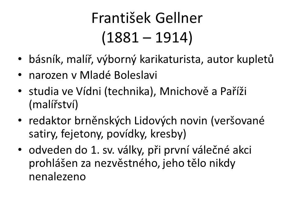 František Gellner (1881 – 1914) básník, malíř, výborný karikaturista, autor kupletů narozen v Mladé Boleslavi studia ve Vídni (technika), Mnichově a Paříži (malířství) redaktor brněnských Lidových novin (veršované satiry, fejetony, povídky, kresby) odveden do 1.