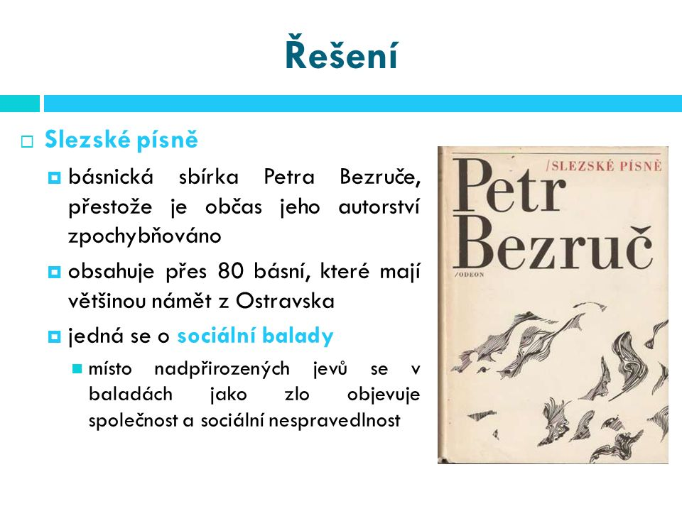 Řešení  Slezské písně  básnická sbírka Petra Bezruče, přestože je občas jeho autorství zpochybňováno  obsahuje přes 80 básní, které mají většinou námět z Ostravska  jedná se o sociální balady místo nadpřirozených jevů se v baladách jako zlo objevuje společnost a sociální nespravedlnost