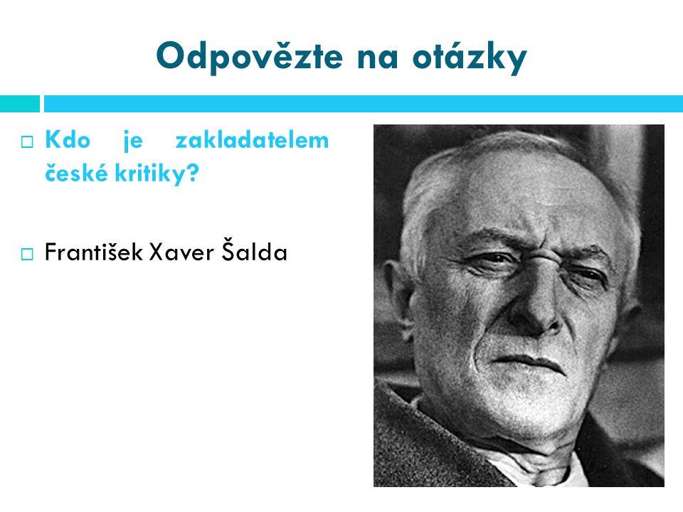 Odpovězte na otázky  Kdo je zakladatelem české kritiky?  František Xaver Šalda