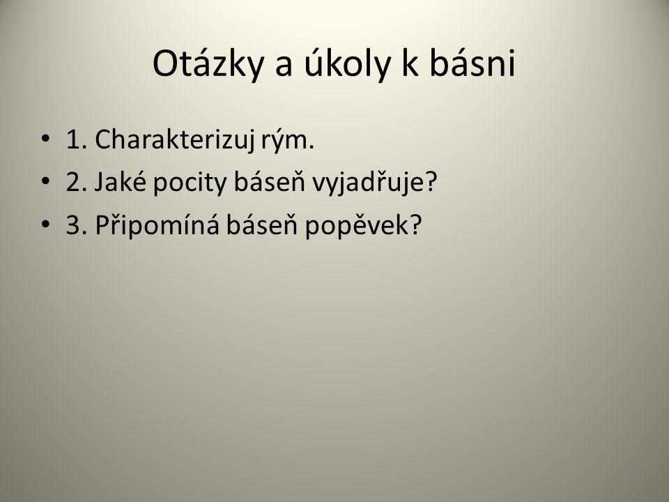 Otázky a úkoly k básni 1. Charakterizuj rým. 2. Jaké pocity báseň vyjadřuje.