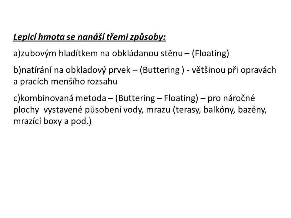 Lepicí hmota se nanáší třemi způsoby: a)zubovým hladítkem na obkládanou stěnu – (Floating) b)natírání na obkladový prvek – (Buttering ) - většinou při opravách a pracích menšího rozsahu c)kombinovaná metoda – (Buttering – Floating) – pro náročné plochy vystavené působení vody, mrazu (terasy, balkóny, bazény, mrazící boxy a pod.)