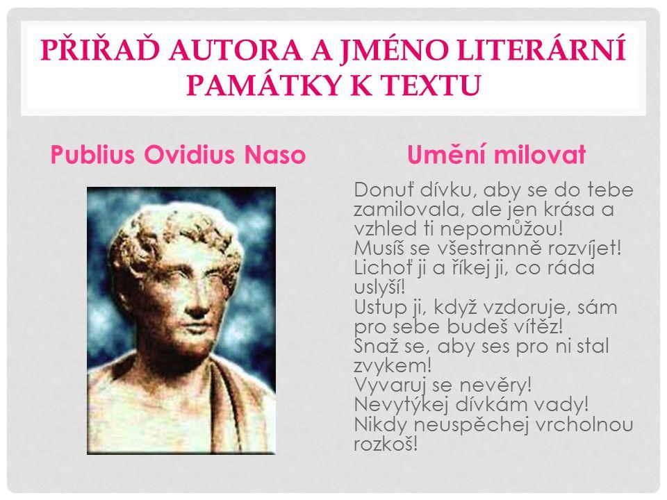 PŘIŘAĎ AUTORA A JMÉNO LITERÁRNÍ PAMÁTKY K TEXTU Publius Ovidius NasoUmění milovat Donuť dívku, aby se do tebe zamilovala, ale jen krása a vzhled ti nepomůžou.
