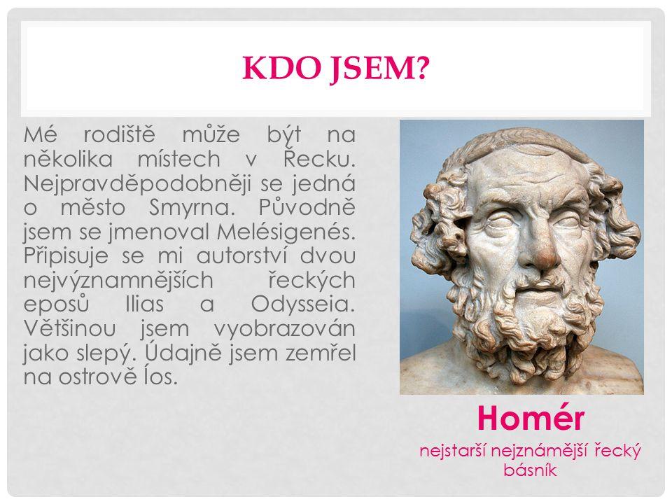 KDO JSEM? Mé rodiště může být na několika místech v Řecku. Nejpravděpodobněji se jedná o město Smyrna. Původně jsem se jmenoval Melésigenés. Připisuje