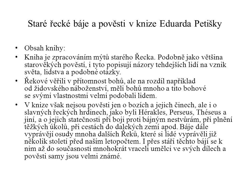 Staré řecké báje a pověsti v knize Eduarda Petišky Obsah knihy: Kniha je zpracováním mýtů starého Řecka. Podobně jako většina starověkých pověstí, i t