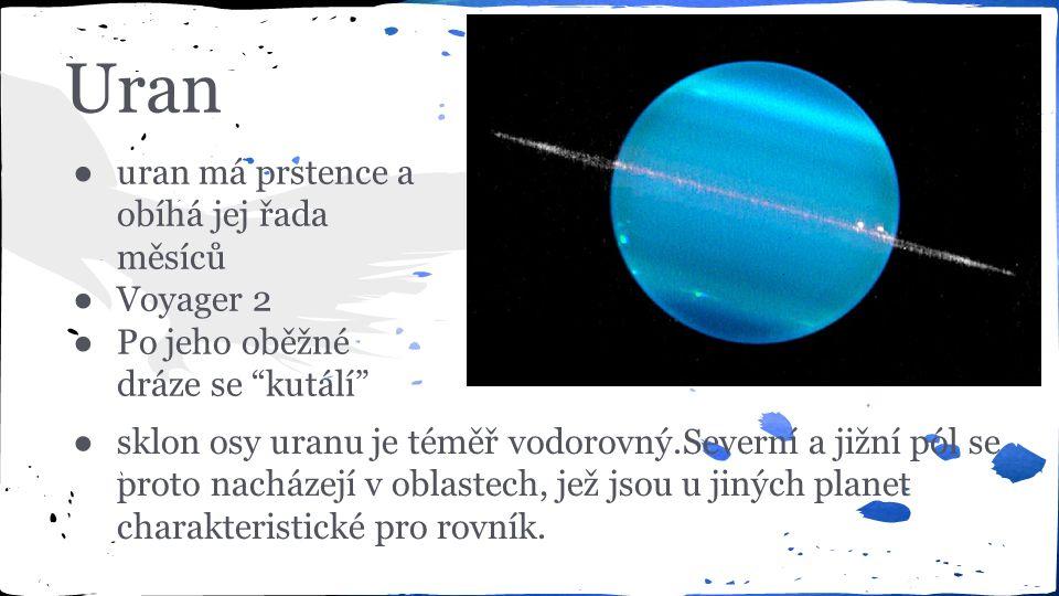 Uran ● uran má prstence a obíhá jej řada měsíců ● Voyager 2 ● Po jeho oběžné dráze se kutálí ●sklon osy uranu je téměř vodorovný.Severní a jižní pól se proto nacházejí v oblastech, jež jsou u jiných planet charakteristické pro rovník.