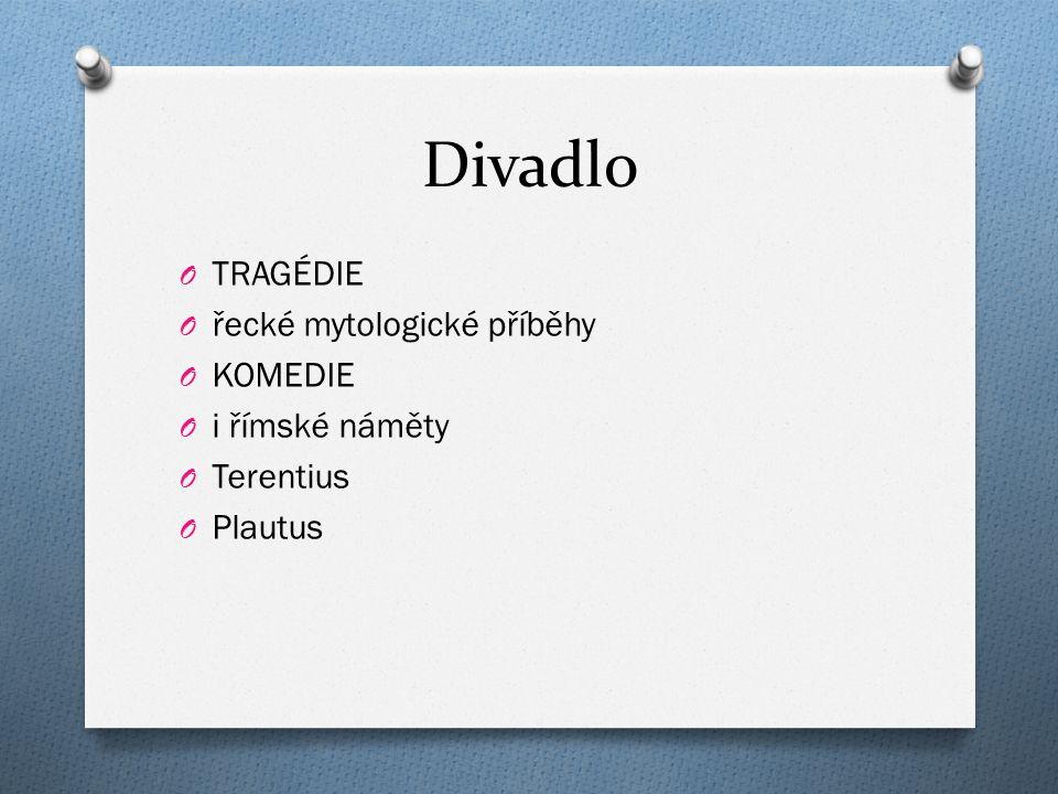 Divadlo O TRAGÉDIE O řecké mytologické příběhy O KOMEDIE O i římské náměty O Terentius O Plautus