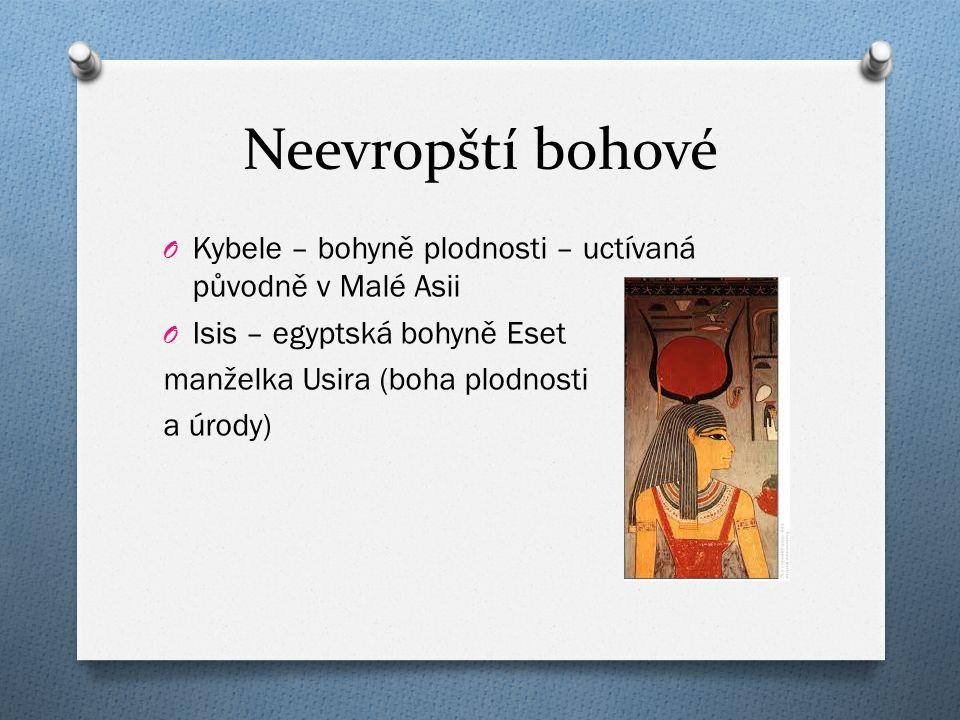 Neevropští bohové O Kybele – bohyně plodnosti – uctívaná původně v Malé Asii O Isis – egyptská bohyně Eset manželka Usira (boha plodnosti a úrody)