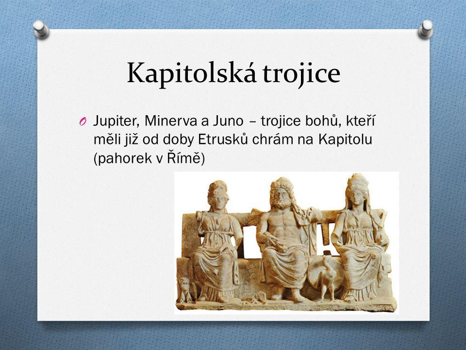 Kapitolská trojice O Jupiter, Minerva a Juno – trojice bohů, kteří měli již od doby Etrusků chrám na Kapitolu (pahorek v Římě)