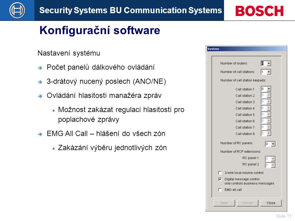 Security Systems BU Communication Systems Slide 11 Konfigurační software Nastavení systému  Počet panelů dálkového ovládání  3-drátový nucený poslech (ANO/NE)  Ovládání hlasitosti manažéra zpráv Možnost zakázat regulaci hlasitosti pro poplachové zprávy  EMG All Call – hlášení do všech zón Zakázání výběru jednotlivých zón