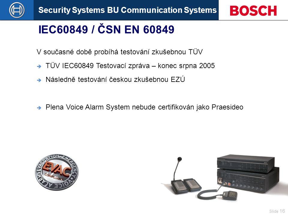 Security Systems BU Communication Systems Slide 16 IEC60849 / ČSN EN 60849 V současné době probíhá testování zkušebnou TÜV  TÜV IEC60849 Testovací zpráva – konec srpna 2005  Následně testování českou zkušebnou EZÚ  Plena Voice Alarm System nebude certifikován jako Praesideo