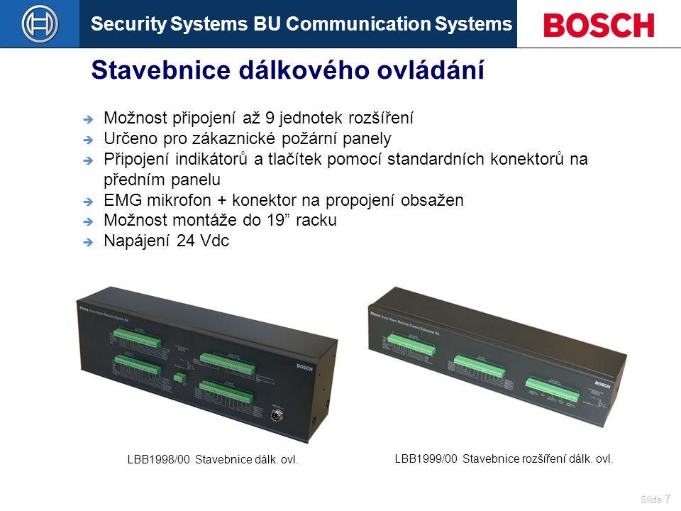 Security Systems BU Communication Systems Slide 7 Stavebnice dálkového ovládání  Možnost připojení až 9 jednotek rozšíření  Určeno pro zákaznické požární panely  Připojení indikátorů a tlačítek pomocí standardních konektorů na předním panelu  EMG mikrofon + konektor na propojení obsažen  Možnost montáže do 19 racku  Napájení 24 Vdc LBB1998/00Stavebnice dálk.