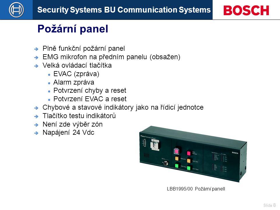 Security Systems BU Communication Systems Slide 8 Požární panel  Plně funkční požární panel  EMG mikrofon na předním panelu (obsažen)  Velká ovládací tlačítka EVAC (zpráva) Alarm zpráva Potvrzení chyby a reset Potvrzení EVAC a reset  Chybové a stavové indikátory jako na řídicí jednotce  Tlačítko testu indikátorů  Není zde výběr zón  Napájení 24 Vdc LBB1995/00Požární panell
