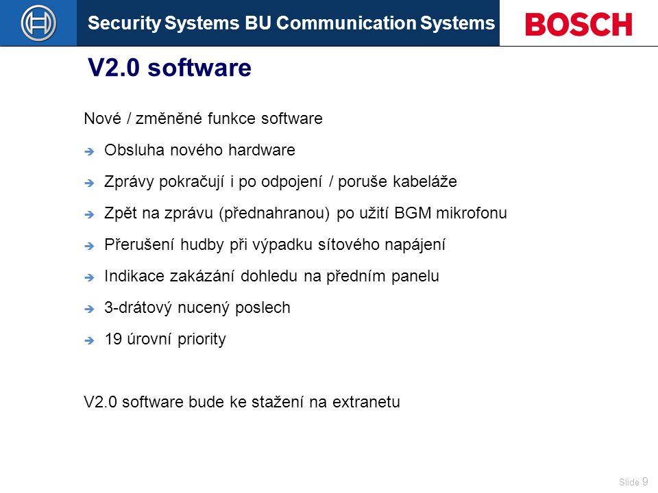 Security Systems BU Communication Systems Slide 9 V2.0 software Nové / změněné funkce software  Obsluha nového hardware  Zprávy pokračují i po odpojení / poruše kabeláže  Zpět na zprávu (přednahranou) po užití BGM mikrofonu  Přerušení hudby při výpadku sítového napájení  Indikace zakázání dohledu na předním panelu  3-drátový nucený poslech  19 úrovní priority V2.0 software bude ke stažení na extranetu