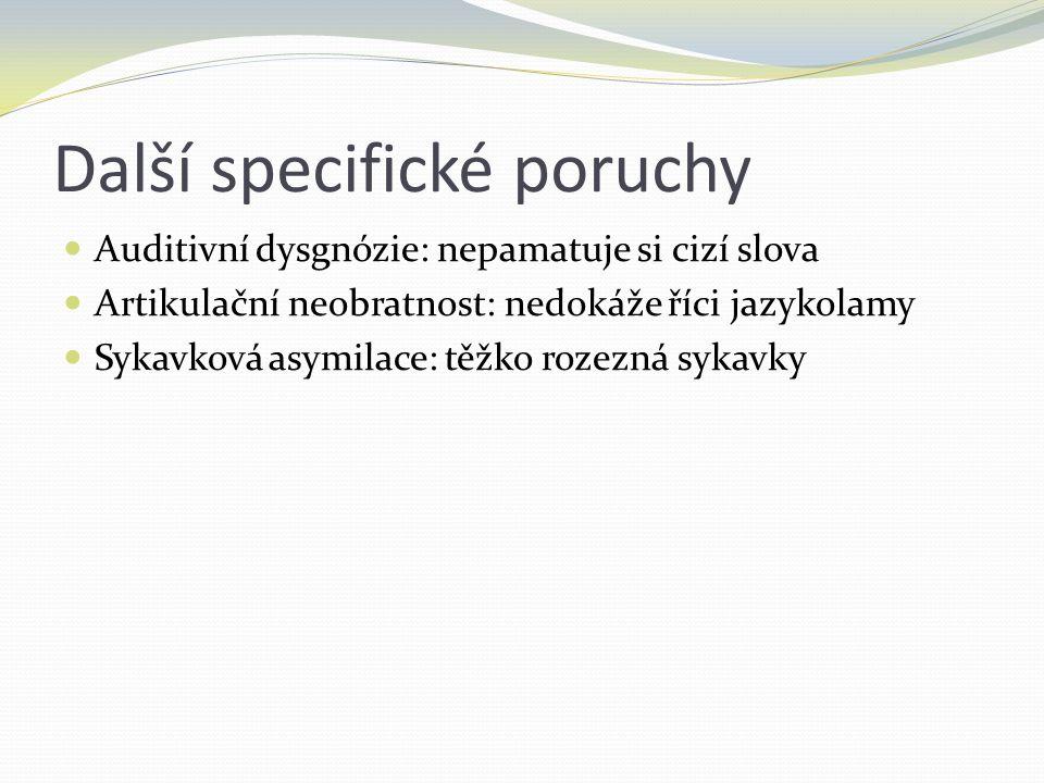 Další specifické poruchy Auditivní dysgnózie: nepamatuje si cizí slova Artikulační neobratnost: nedokáže říci jazykolamy Sykavková asymilace: těžko ro
