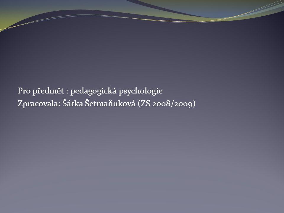 Pro předmět : pedagogická psychologie Zpracovala: Šárka Šetmaňuková (ZS 2008/2009)