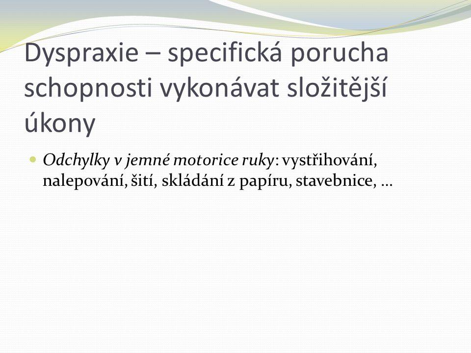 Dyspraxie – specifická porucha schopnosti vykonávat složitější úkony Odchylky v jemné motorice ruky: vystřihování, nalepování, šití, skládání z papíru
