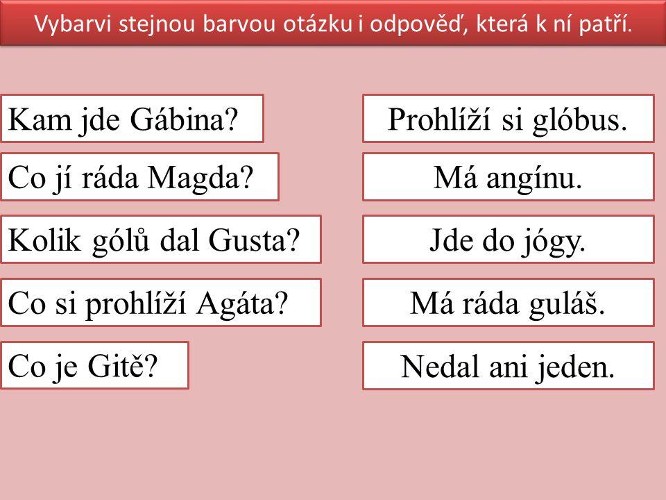 Vybarvi stejnou barvou otázku i odpověď, která k ní patří. Kam jde Gábina? Co jí ráda Magda? Kolik gólů dal Gusta? Co si prohlíží Agáta? Co je Gitě? P