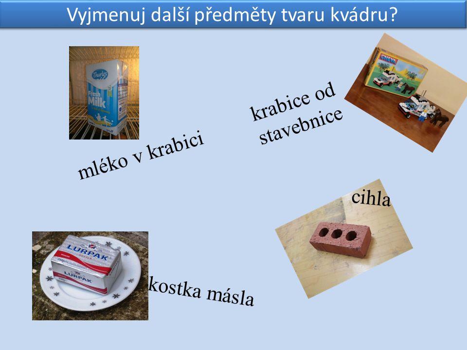 mléko v krabici Vyjmenuj další předměty tvaru kvádru? cihla kostka másla krabice od stavebnice