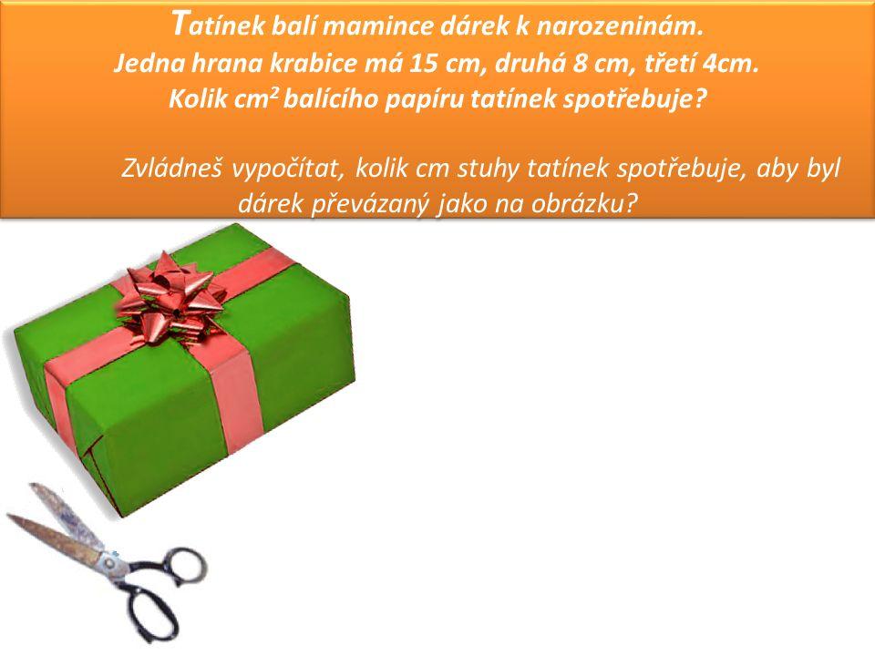 T atínek balí mamince dárek k narozeninám.Jedna hrana krabice má 15 cm, druhá 8 cm, třetí 4cm.