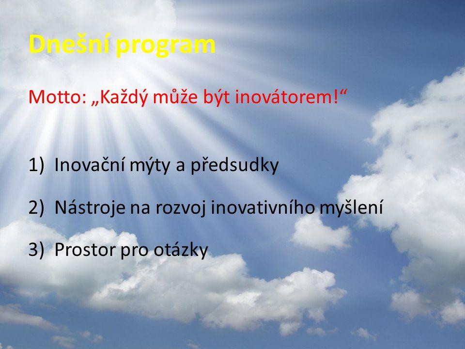 """Dnešní program Motto: """"Každý může být inovátorem! 1)Inovační mýty a předsudky 2)Nástroje na rozvoj inovativního myšlení 3)Prostor pro otázky"""