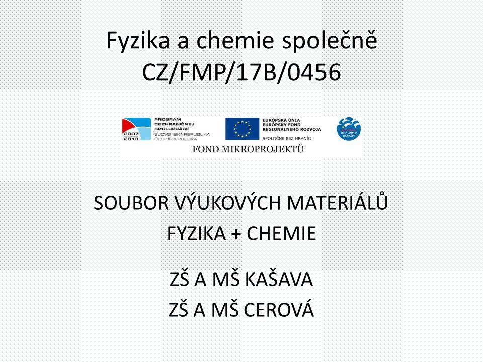 Fyzika a chemie společně CZ/FMP/17B/0456 SOUBOR VÝUKOVÝCH MATERIÁLŮ FYZIKA + CHEMIE ZŠ A MŠ KAŠAVA ZŠ A MŠ CEROVÁ