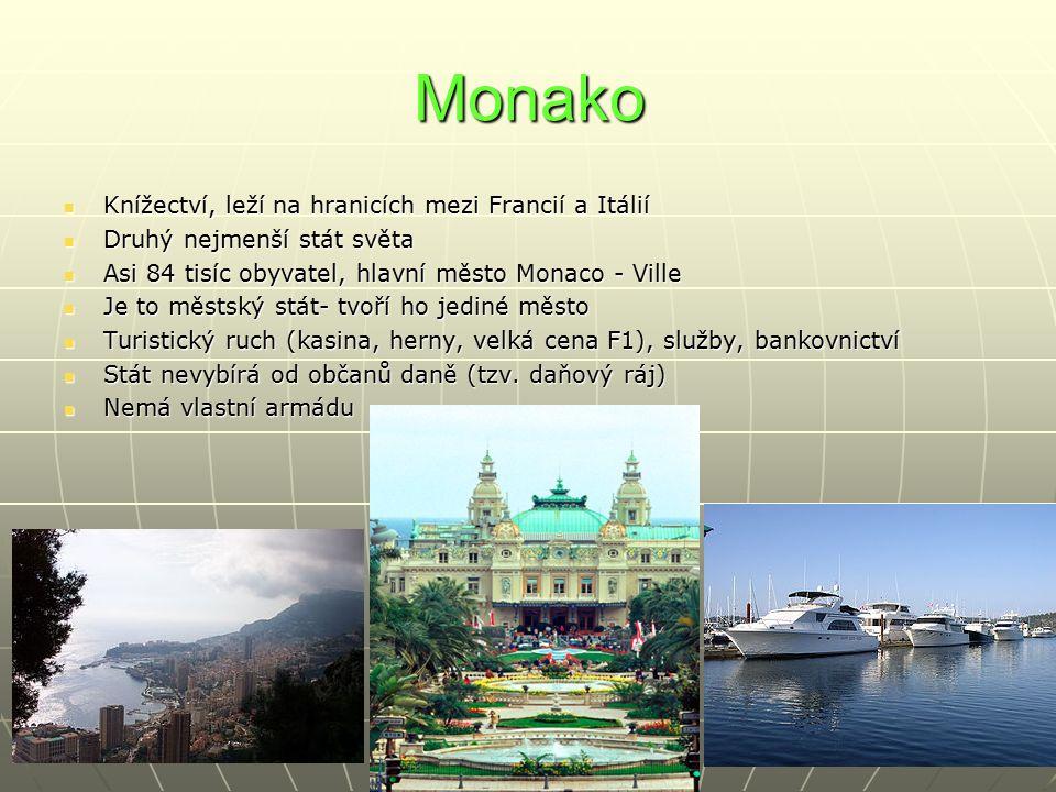 Monako Knížectví, leží na hranicích mezi Francií a Itálií Knížectví, leží na hranicích mezi Francií a Itálií Druhý nejmenší stát světa Druhý nejmenší stát světa Asi 84 tisíc obyvatel, hlavní město Monaco - Ville Asi 84 tisíc obyvatel, hlavní město Monaco - Ville Je to městský stát- tvoří ho jediné město Je to městský stát- tvoří ho jediné město Turistický ruch (kasina, herny, velká cena F1), služby, bankovnictví Turistický ruch (kasina, herny, velká cena F1), služby, bankovnictví Stát nevybírá od občanů daně (tzv.