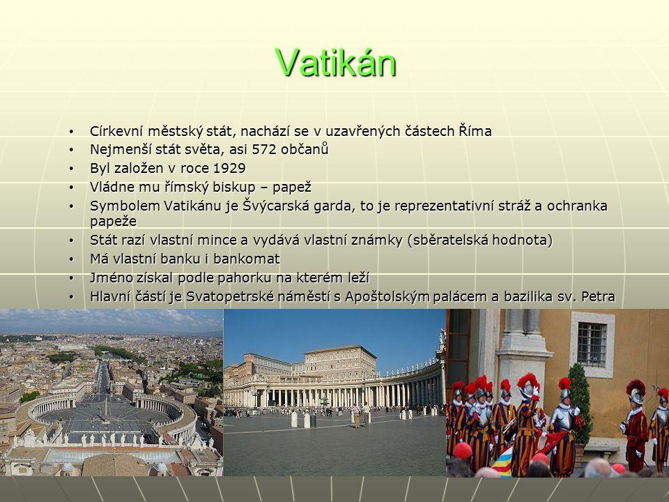 Vatikán Církevní městský stát, nachází se v uzavřených částech Říma Církevní městský stát, nachází se v uzavřených částech Říma Nejmenší stát světa, asi 572 občanů Nejmenší stát světa, asi 572 občanů Byl založen v roce 1929 Byl založen v roce 1929 Vládne mu římský biskup – papež Vládne mu římský biskup – papež Symbolem Vatikánu je Švýcarská garda, to je reprezentativní stráž a ochranka papeže Symbolem Vatikánu je Švýcarská garda, to je reprezentativní stráž a ochranka papeže Stát razí vlastní mince a vydává vlastní známky (sběratelská hodnota) Stát razí vlastní mince a vydává vlastní známky (sběratelská hodnota) Má vlastní banku i bankomat Má vlastní banku i bankomat Jméno získal podle pahorku na kterém leží Jméno získal podle pahorku na kterém leží Hlavní částí je Svatopetrské náměstí s Apoštolským palácem a bazilika sv.