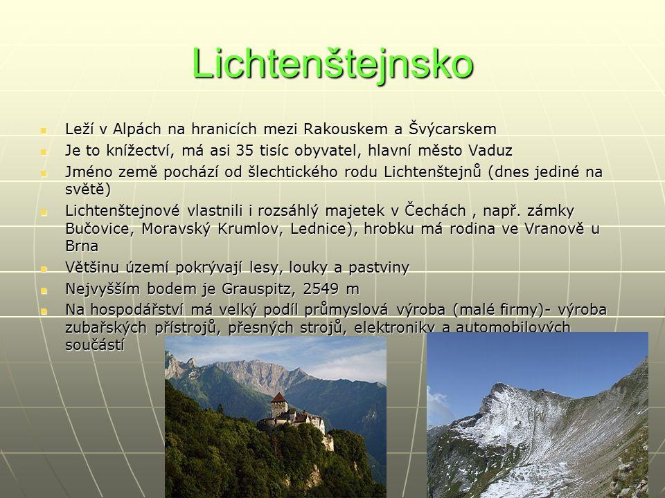 Lichtenštejnsko Leží v Alpách na hranicích mezi Rakouskem a Švýcarskem Leží v Alpách na hranicích mezi Rakouskem a Švýcarskem Je to knížectví, má asi 35 tisíc obyvatel, hlavní město Vaduz Je to knížectví, má asi 35 tisíc obyvatel, hlavní město Vaduz Jméno země pochází od šlechtického rodu Lichtenštejnů (dnes jediné na světě) Jméno země pochází od šlechtického rodu Lichtenštejnů (dnes jediné na světě) Lichtenštejnové vlastnili i rozsáhlý majetek v Čechách, např.