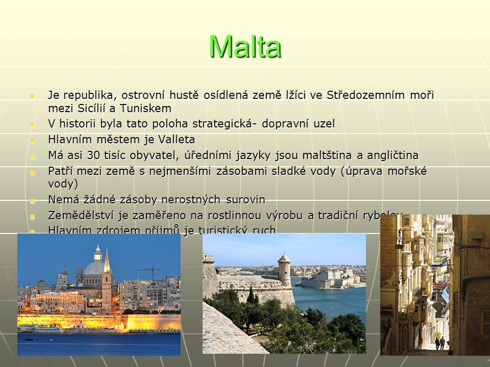 Malta Je republika, ostrovní hustě osídlená země lžíci ve Středozemním moři mezi Sicílií a Tuniskem Je republika, ostrovní hustě osídlená země lžíci ve Středozemním moři mezi Sicílií a Tuniskem V historii byla tato poloha strategická- dopravní uzel V historii byla tato poloha strategická- dopravní uzel Hlavním městem je Valleta Hlavním městem je Valleta Má asi 30 tisíc obyvatel, úředními jazyky jsou maltština a angličtina Má asi 30 tisíc obyvatel, úředními jazyky jsou maltština a angličtina Patří mezi země s nejmenšími zásobami sladké vody (úprava mořské vody) Patří mezi země s nejmenšími zásobami sladké vody (úprava mořské vody) Nemá žádné zásoby nerostných surovin Nemá žádné zásoby nerostných surovin Zemědělství je zaměřeno na rostlinnou výrobu a tradiční rybolov Zemědělství je zaměřeno na rostlinnou výrobu a tradiční rybolov Hlavním zdrojem příjmů je turistický ruch Hlavním zdrojem příjmů je turistický ruch