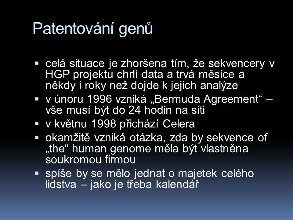 """Patentování genů  celá situace je zhoršena tím, že sekvencery v HGP projektu chrlí data a trvá měsíce a někdy i roky než dojde k jejich analýze  v únoru 1996 vzniká """"Bermuda Agreement – vše musí být do 24 hodin na síti  v květnu 1998 přichází Celera  okamžitě vzniká otázka, zda by sekvence of """"the human genome měla být vlastněna soukromou firmou  spíše by se mělo jednat o majetek celého lidstva – jako je třeba kalendář"""
