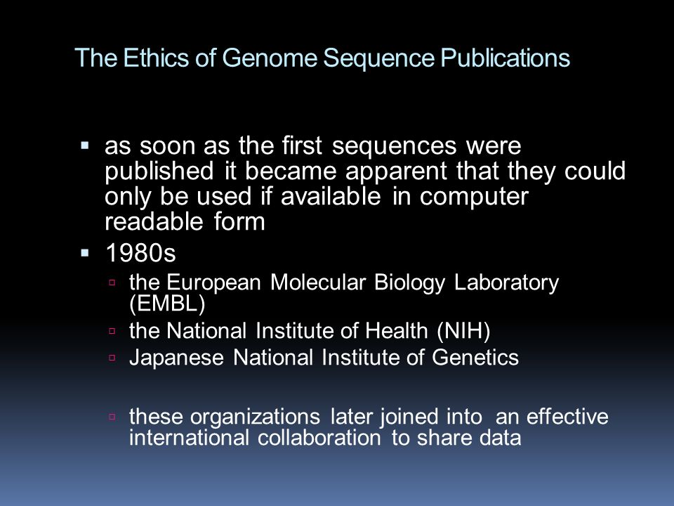 The Ethics of Genome Sequence Publications  as soon as the first sequences were published it became apparent that they could only be used if available in computer readable form  1980s  the European Molecular Biology Laboratory (EMBL)  the National Institute of Health (NIH)  Japanese National Institute of Genetics  these organizations later joined into an effective international collaboration to share data