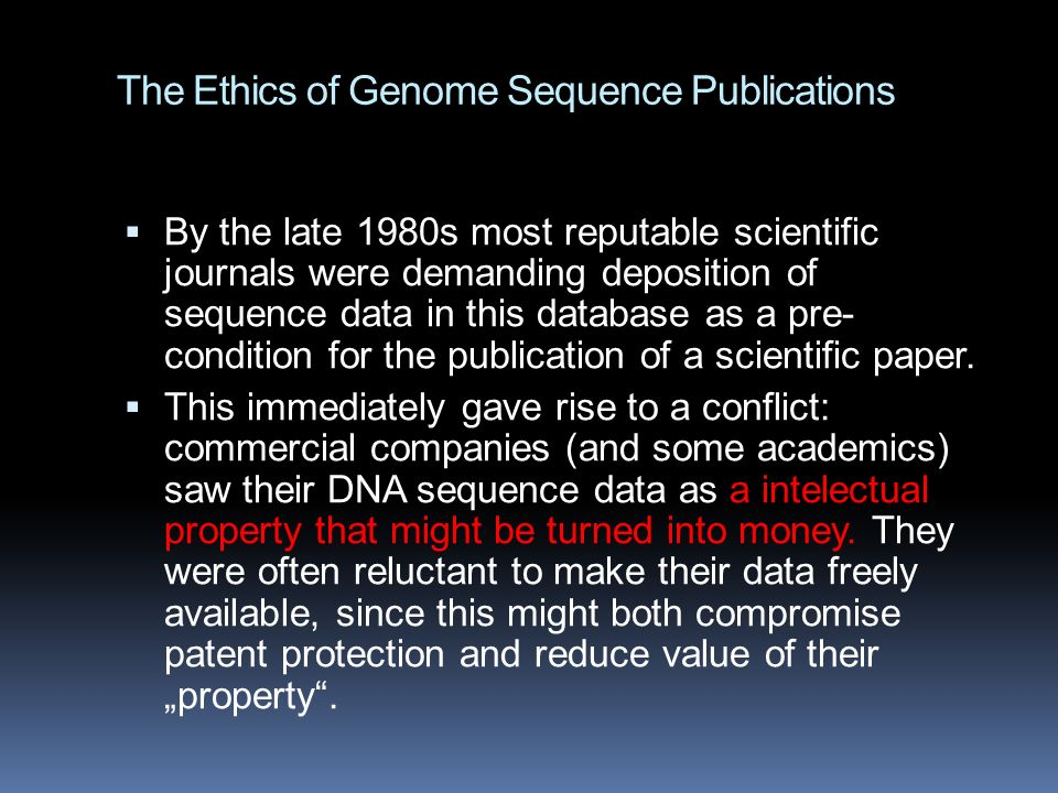 The Ethics of Genome Sequence Publications  By the late 1980s most reputable scientific journals were demanding deposition of sequence data in this database as a pre- condition for the publication of a scientific paper.