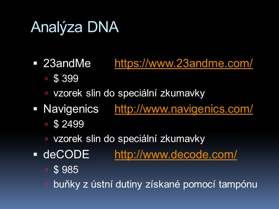 Analýza DNA  23andMehttps://www.23andme.com/https://www.23andme.com/  $ 399  vzorek slin do speciální zkumavky  Navigenicshttp://www.navigenics.com/http://www.navigenics.com/  $ 2499  vzorek slin do speciální zkumavky  deCODEhttp://www.decode.com/http://www.decode.com/  $ 985  buňky z ústní dutiny získané pomocí tampónu