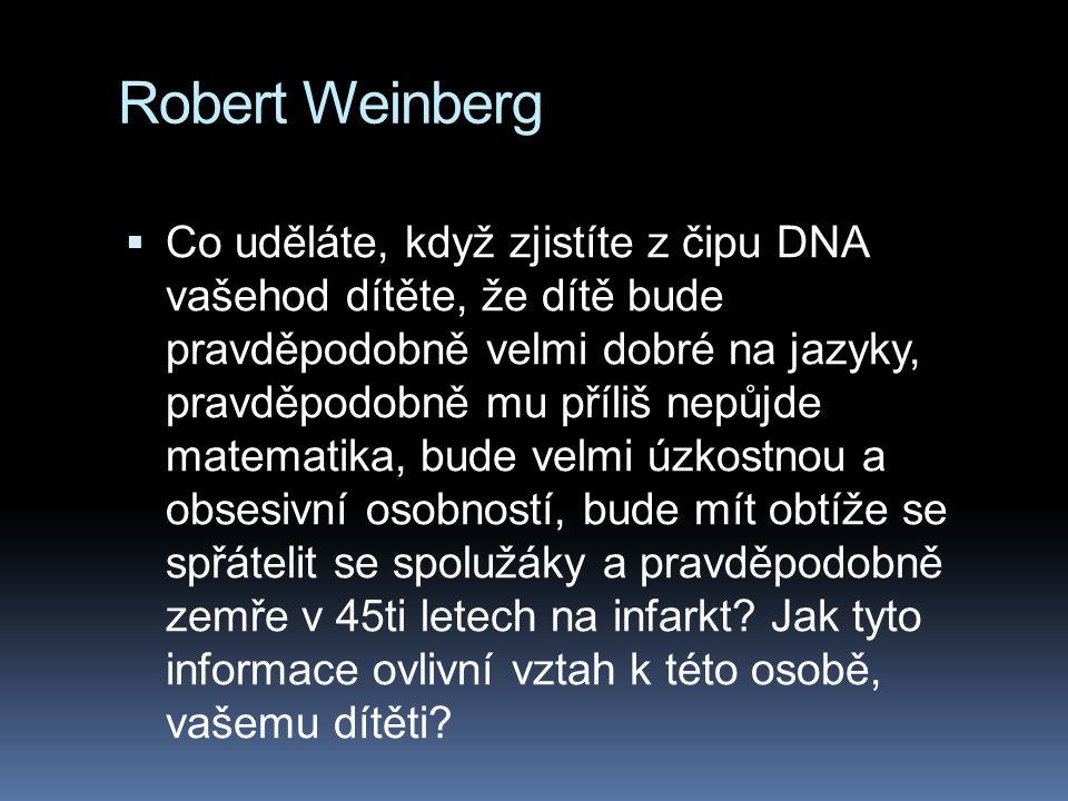 Robert Weinberg  Co uděláte, když zjistíte z čipu DNA vašehod dítěte, že dítě bude pravděpodobně velmi dobré na jazyky, pravděpodobně mu příliš nepůjde matematika, bude velmi úzkostnou a obsesivní osobností, bude mít obtíže se spřátelit se spolužáky a pravděpodobně zemře v 45ti letech na infarkt.
