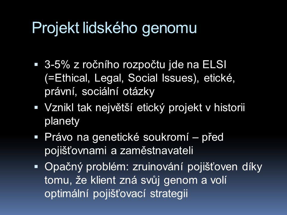 Projekt lidského genomu  3-5% z ročního rozpočtu jde na ELSI (=Ethical, Legal, Social Issues), etické, právní, sociální otázky  Vznikl tak největší etický projekt v historii planety  Právo na genetické soukromí – před pojišťovnami a zaměstnavateli  Opačný problém: zruinování pojišťoven díky tomu, že klient zná svůj genom a volí optimální pojišťovací strategii