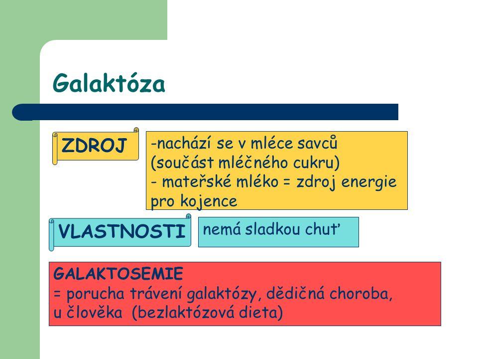 Galaktóza VLASTNOSTI nemá sladkou chuť ZDROJ -n-nachází se v mléce savců (součást mléčného cukru) - mateřské mléko = zdroj energie pro kojence GALAKTOSEMIE = porucha trávení galaktózy, dědičná choroba, u člověka (bezlaktózová dieta)