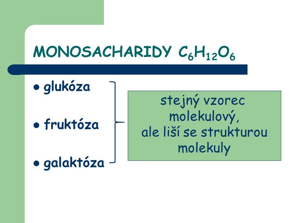 MONOSACHARIDY C 6 H 12 O 6 glukóza fruktóza galaktóza stejný vzorec molekulový, ale liší se strukturou molekuly