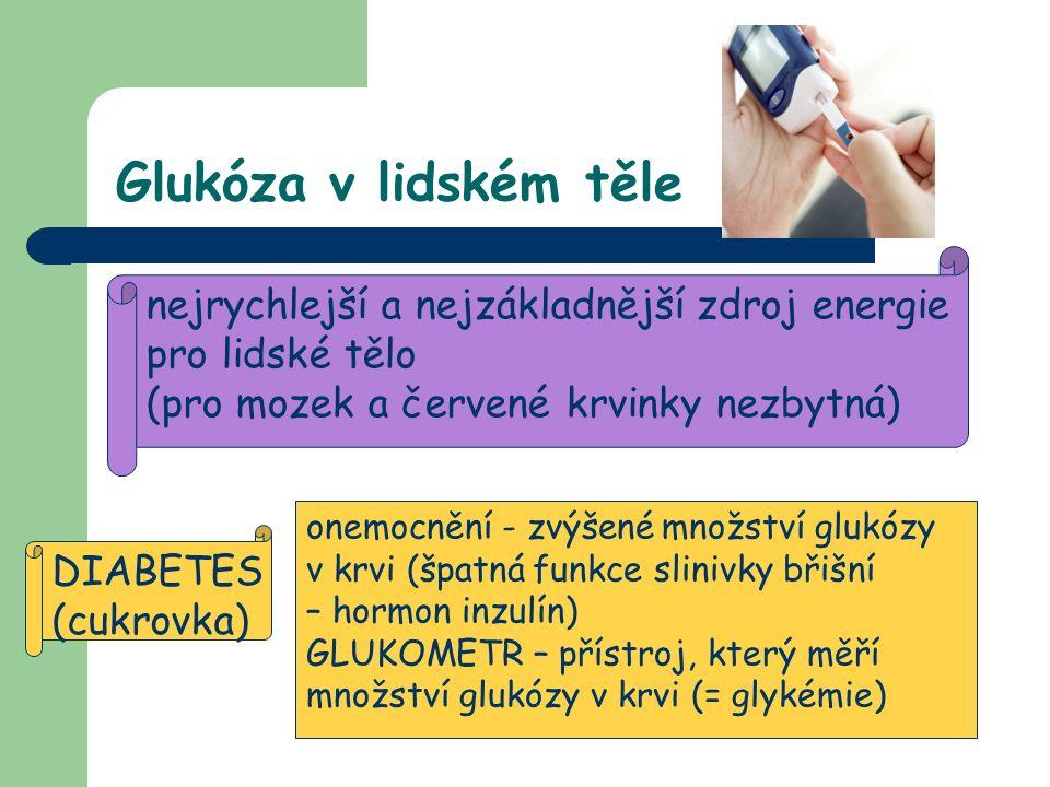 Glukóza v lidském těle nejrychlejší a nejzákladnější zdroj energie pro lidské tělo (pro mozek a červené krvinky nezbytná) DIABETES (cukrovka) onemocnění - zvýšené množství glukózy v krvi (špatná funkce slinivky břišní – hormon inzulín) GLUKOMETR – přístroj, který měří množství glukózy v krvi (= glykémie)