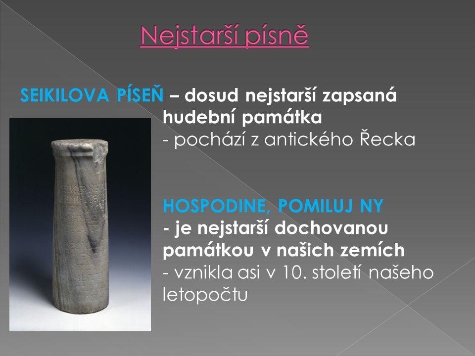 SEIKILOVA PÍSEŇ – dosud nejstarší zapsaná hudební památka - pochází z antického Řecka HOSPODINE, POMILUJ NY - je nejstarší dochovanou památkou v našich zemích - vznikla asi v 10.