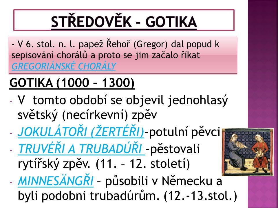 GOTIKA (1000 – 1300) - V tomto období se objevil jednohlasý světský (necírkevní) zpěv - JOKULÁTOŘI (ŽERTÉŘI)-potulní pěvci - TRUVÉŘI A TRUBADÚŘI –pěstovali rytířský zpěv.