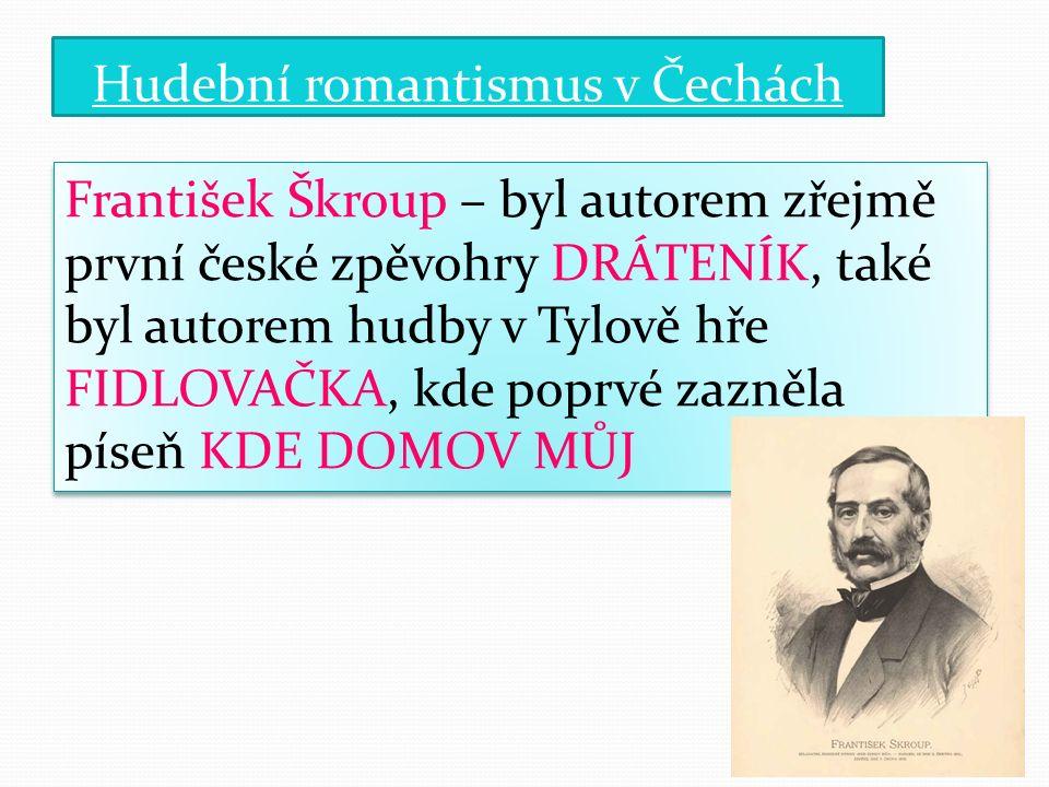 Hudební romantismus v Čechách František Škroup – byl autorem zřejmě první české zpěvohry DRÁTENÍK, také byl autorem hudby v Tylově hře FIDLOVAČKA, kde poprvé zazněla píseň KDE DOMOV MŮJ