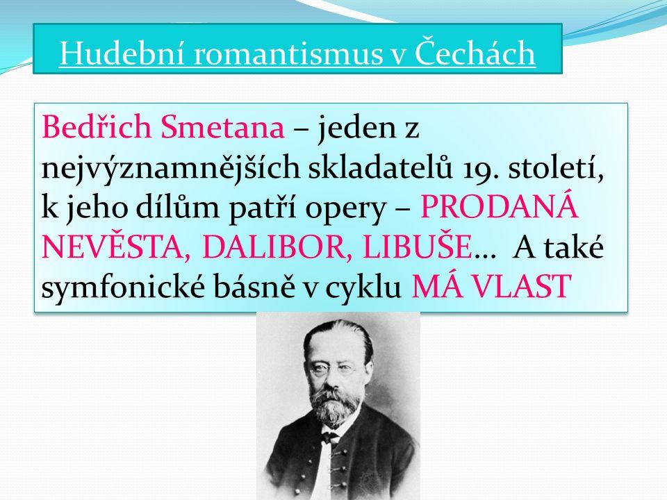 Hudební romantismus v Čechách Antonín Dvořák– rozšířil českou hudbu do celého světa, dirigoval svá díla v Rusku, Anglii, Německu a byl ředitelem konzervatoře v New Yorku.