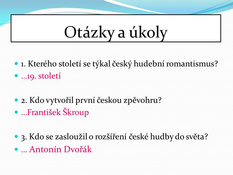 Otázky a úkoly 1. Kterého století se týkal český hudební romantismus.
